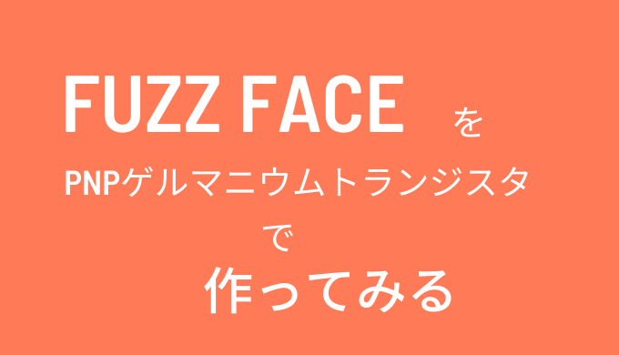 Fuzz Face(ファズフェイス)を自作! ゲルマニウム PNPタイプ編